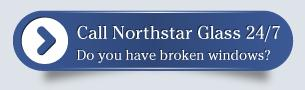 Call Northstar Glass 24/7, do you have broken windows?